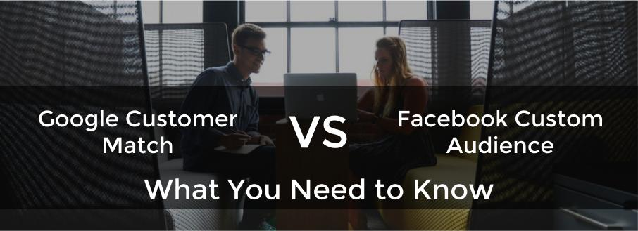 Google's Customer Match vs Facebook's Custom Audience: What You Need to Know