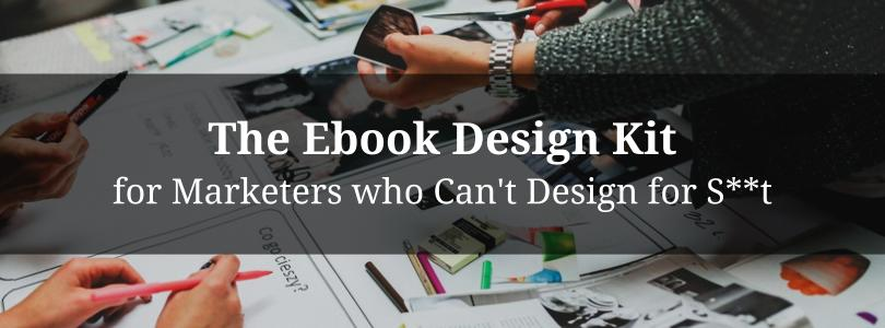 The Ebook Design Kit for Marketers who Can't Design for S**t