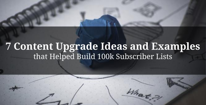 7 Content Upgrade Ideas and Examples that Helped Build 100k Subscriber Lists