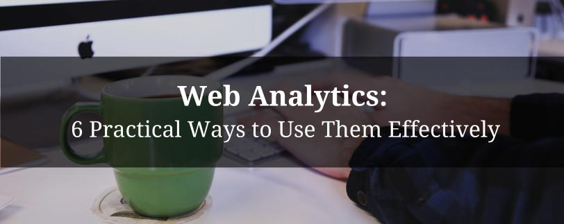 Web Analytics: 6 Practical Ways to Use Them Effectively