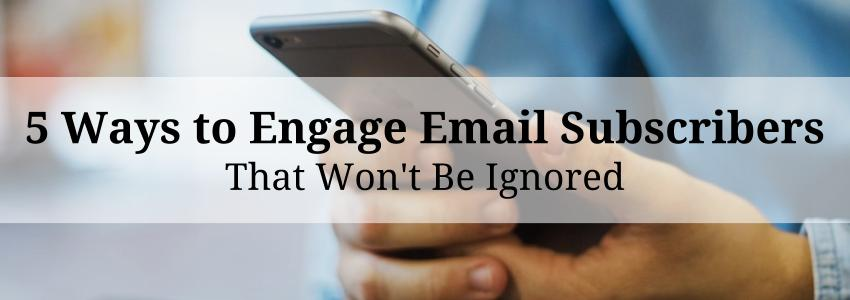 5 Ways to Engage Email Subscribers that Won't Be Ignored