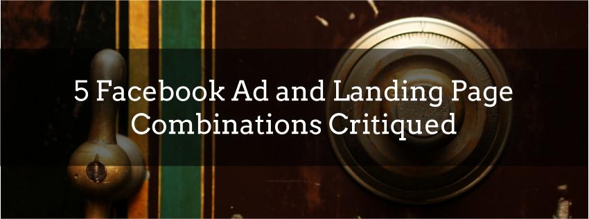 5 Facebook Ad and Landing Page Combinations Critiqued
