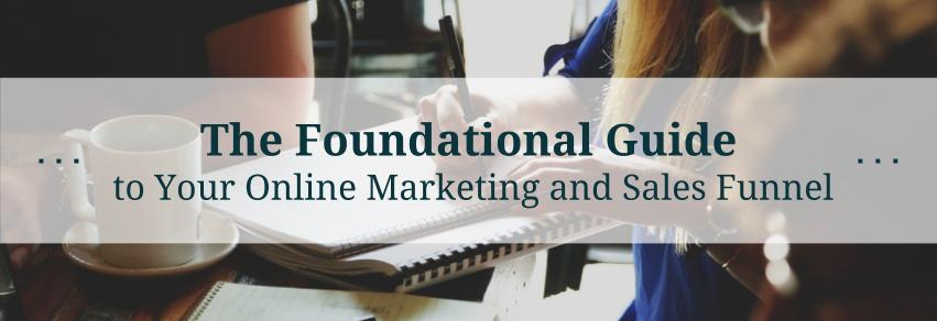 The Foundational Guide to Your Online Marketing and Sales Funnel