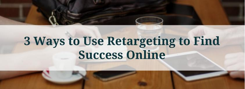 3 Ways to Use Retargeting to Find Success Online