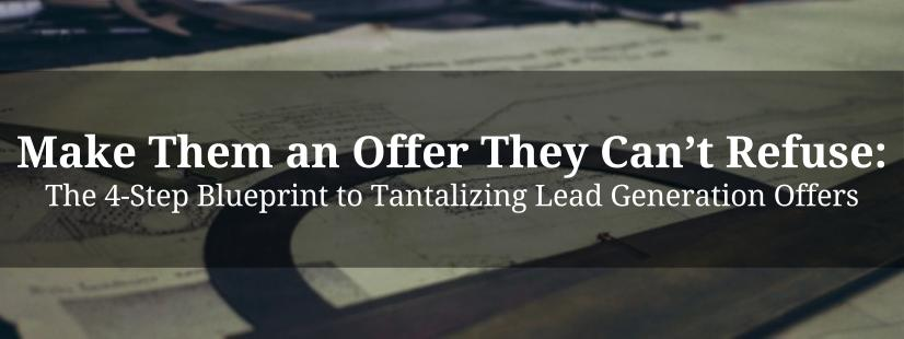 Make Them an Offer They Can't Refuse: The 4-Step Blueprint to Tantalizing Lead Generation Offers