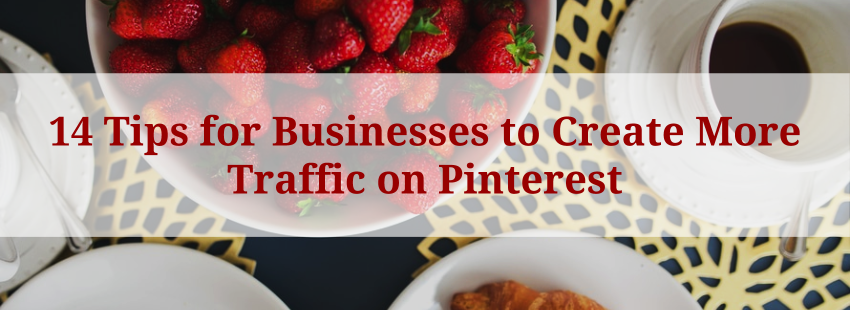 14 Tips for Businesses to Create More Traffic on Pinterest