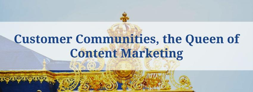 Customer Communities, the Queen of Content Marketing
