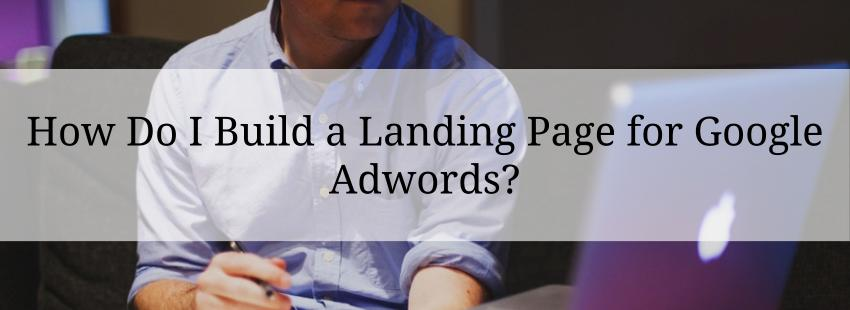 How Do I Build a Landing Page for Google Adwords?