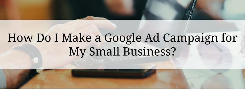 How Do I Make a Google Ad Campaign for My Small Business?