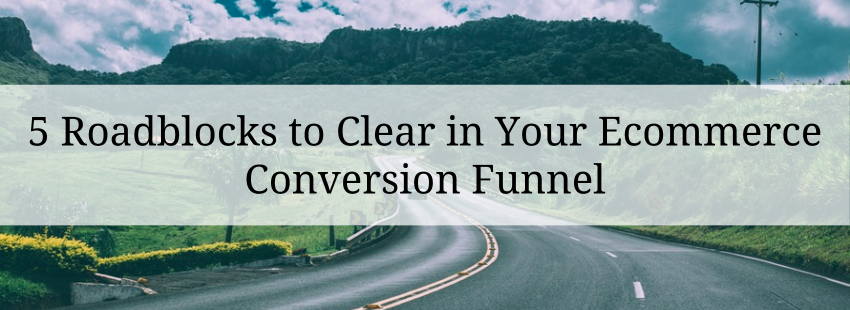 5 Roadblocks to Clear in Your Ecommerce Conversion Funnel