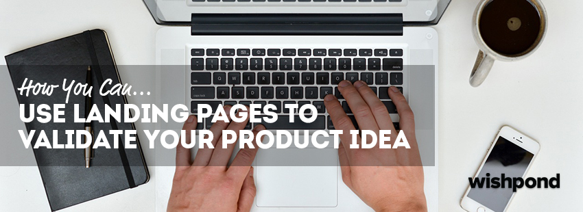 How You Can Use Landing Pages to Validate Your Product Idea
