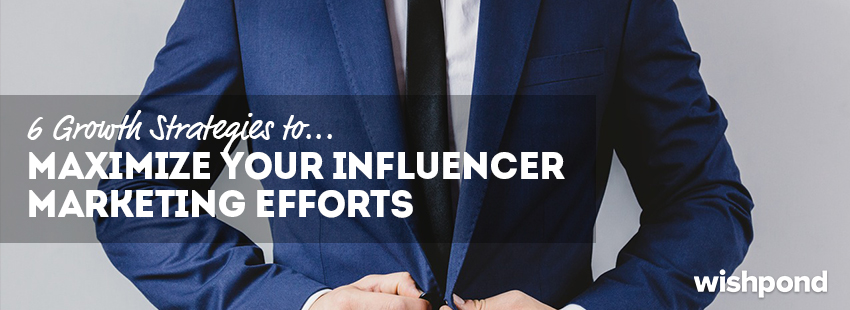 6 Growth Strategies to Maximize Your Influencer Marketing Efforts