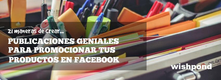 21 maneras de crear publicaciones asombrosas para promocionar tus productos en Facebook