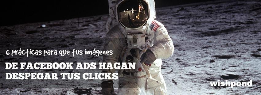 6 prácticas para que tus imágenes de Facebook Ads hagan despegar tus clicks