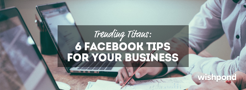 Trending Titans: 6 Facebook Tips for Your Business