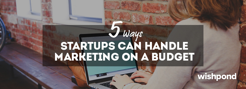 5 Ways Startups Can Handle Marketing on a Budget