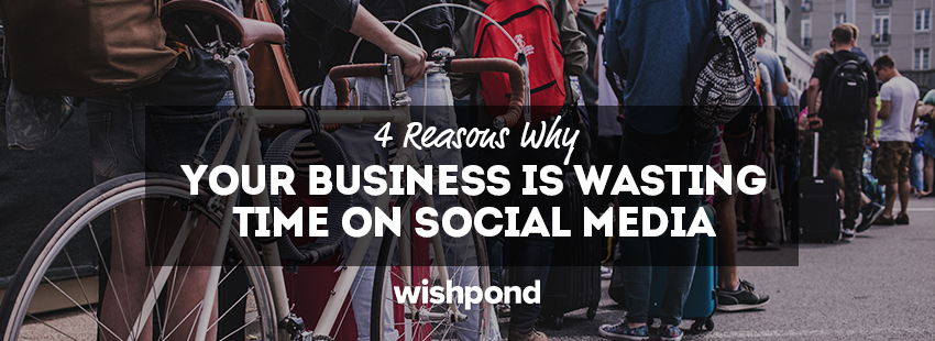 4 Reasons Why Your Business is Wasting Time On Social Media