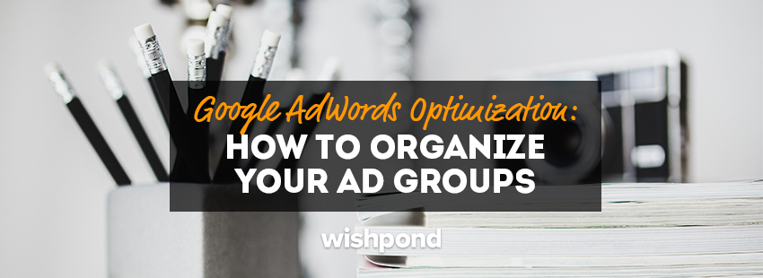 Google AdWords Optimization: How to Organize Your Ad Groups