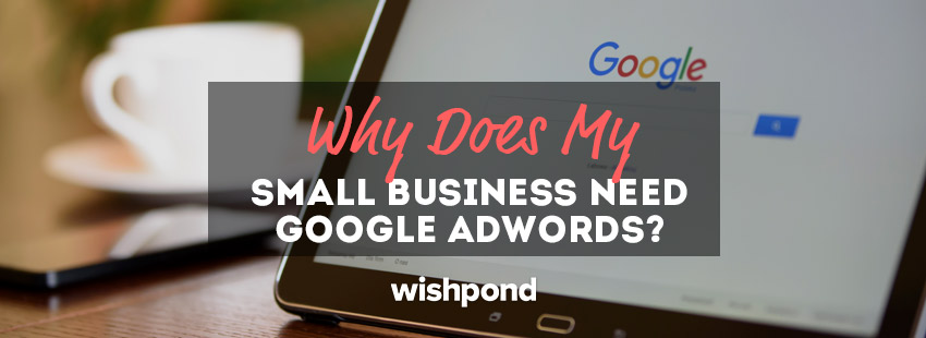 Why Does My Small Business Need Google AdWords?