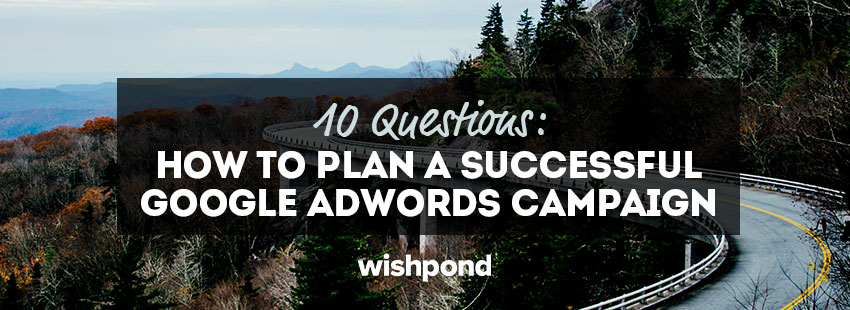 10 Questions: How to Plan a Successful Google AdWords Campaign