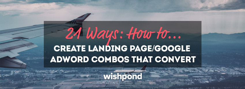 21 Ways: How to Create Landing Page/Google AdWord Combos That Convert