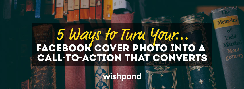 5 Ways to Turn your Facebook Cover Photo into a Call-to-Action that Converts