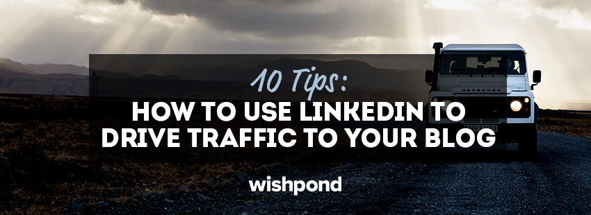 10 Tips: How to Use LinkedIn to Drive Traffic to Your Blog
