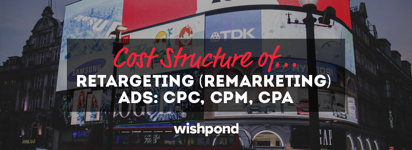 Cost Structure of Retargeting (Remarketing) Ads:  CPC, CPM, CPA