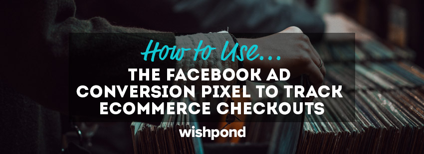 How to Use the Facebook Ad Conversion Pixel to Track Ecommerce Checkouts