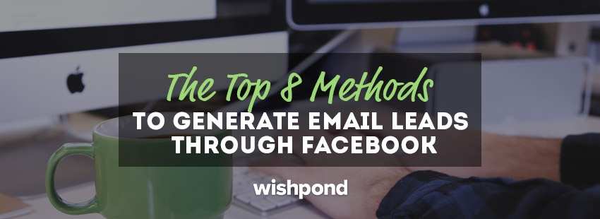 8 Ways to Generate Email Leads on Facebook & Turn Fans into Customers