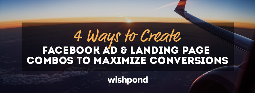 4 Ways to Create Facebook Ad and Landing Page Combos to Maximize Conversions