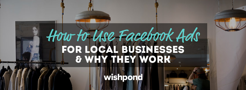 How To Use Facebook Ads For Local Businesses And Why They Work