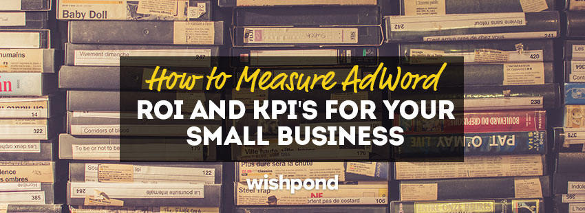 How to Measure AdWord ROI and KPI's for Your Small Business [Beginners Guide]