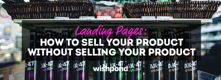 Landing Pages: How to Sell your Product without Selling your Product