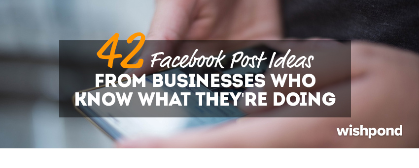 42 Facebook Post Ideas from Businesses That Know What They're Doing