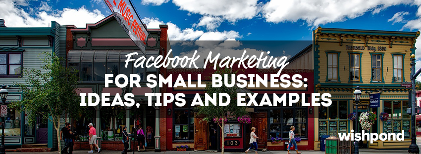 Facebook Marketing for Small Business: Ideas, Tips and Examples