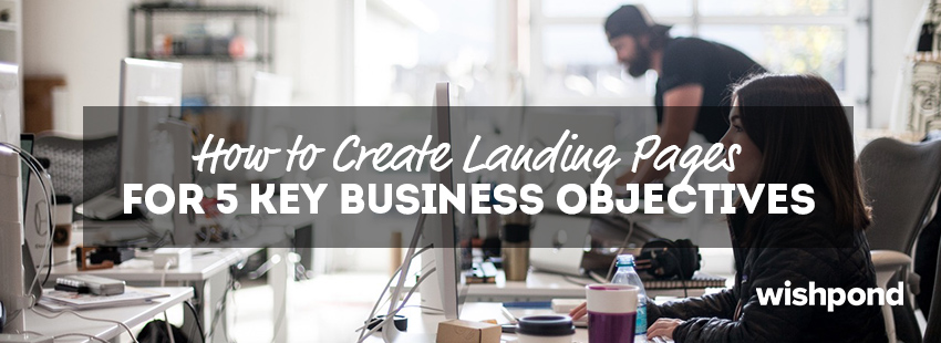How to Create Landing Pages for 5 Key Business Objectives