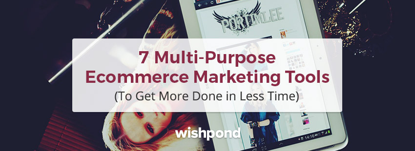 7 Multi-purpose Ecommerce Marketing Tools  to Get More Done in Less Time