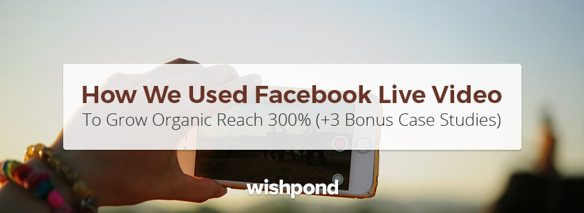 How We Used Facebook Live Video to Grow Organic Reach 300% (+ 3 Bonus Case Studies)