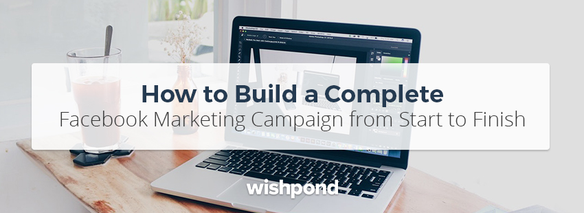 How To Build A Complete Facebook Marketing Campaign From Start To